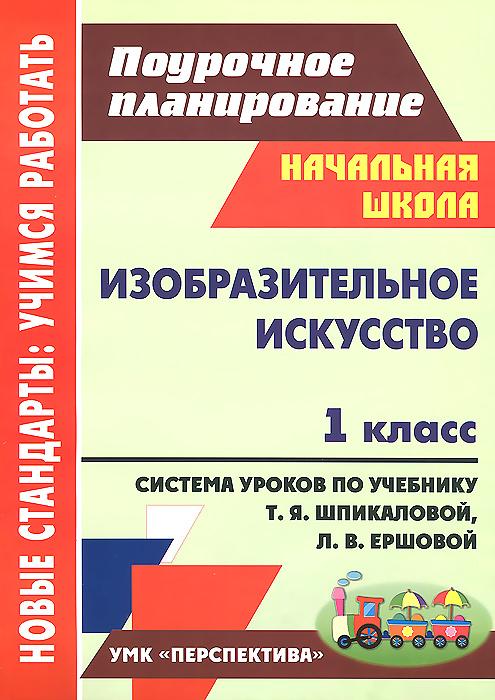 Изобразительное искусство. 1 класс. Система уроков по учебнику Т. Я. Шпикаловой, Л. В. Ершовой
