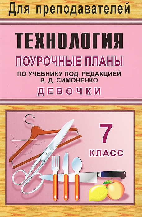 Технология. Девочки. 7 класс. Поурочные планы по учебнику под редакцией В. Д. Симоненко