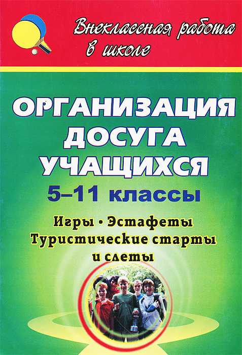 Организация досуга учащихся. 5-11 классы. Игры, эстафеты, туристические старты и слеты