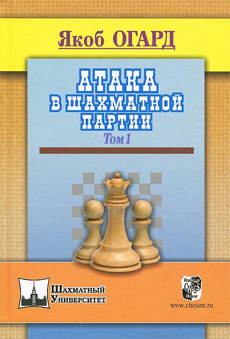 Атака в шахматной партии. Том 1. Якоб Огард