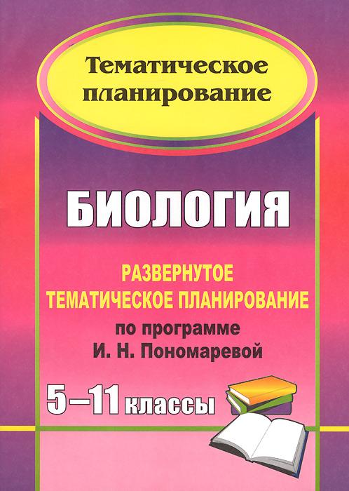 Биология. 5-11 классы. Развернутое тематическое планирование по программе И. Н. Пономаревой
