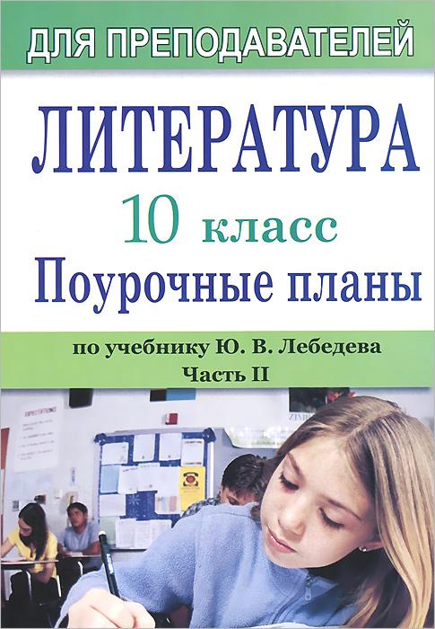 Литература. 10 класс. Поурочные планы по учебнику Ю. В. Лебедева. Часть 2