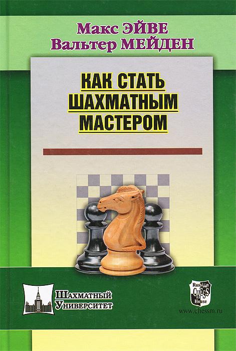 Как стать шахматным мастером. Макс Эйве, Вальтер Мейден