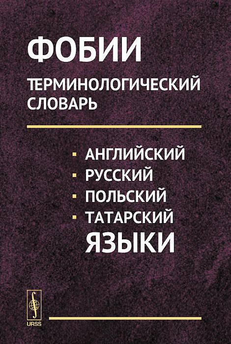 Фобии. Терминологический словарь. Английский, русский, польский, татарский языки. Учебное пособие