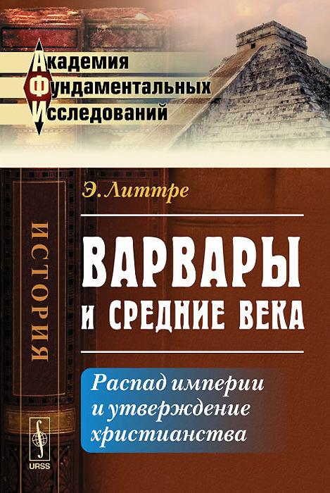 Э. Литтре Варвары и Средние века. Распад империи и утверждение христианства