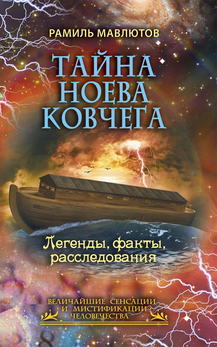 Тайна Ноева ковчега. Легенды, факты, расследования. Рамиль Мавлютов
