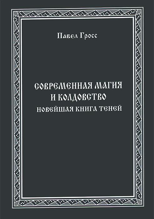 Павел Гросс Современная Магия и Колдовство. Новейшая книга Теней магия невозможного