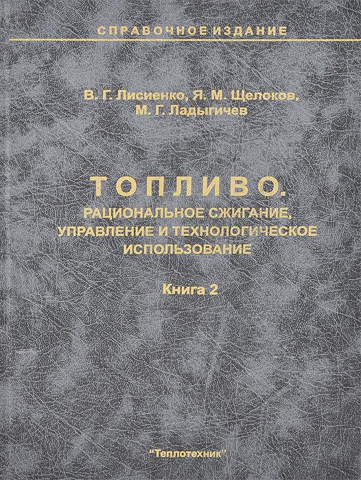 В. Г. Лисиенко, Я. М. Щелоков, М. Г. Ладыгичев Топливо. Рациональное сжигание, управление и технологическое использование. Справочное издание. В 3 книгах. Книга 2