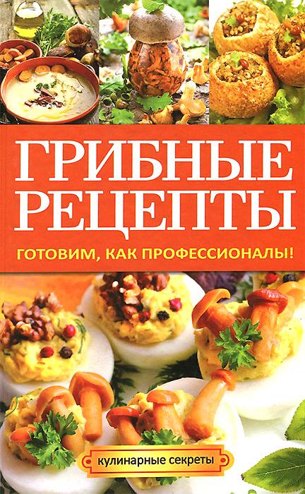 А. В. Кривцова Грибные рецепты. Готовим, как профессионалы!