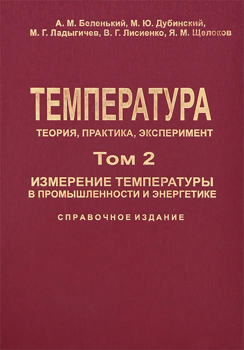 А. М. Беленький, М. Ю. Дубинский, М. Г. Ладыгичев, В. Г. Лисиенко, Я. М. Щелоков Температура. Теория, практика, эксперимент. Измерение температуры в промышленности и энергетике. Справочное издание. В 3 томах. Том 2