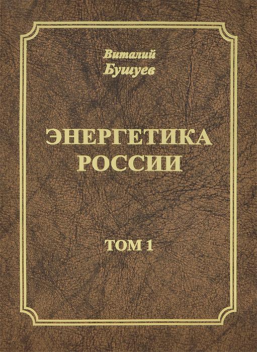 Энергетика России. В 3 томах. Том 1. Потенциал и стратегия реализации