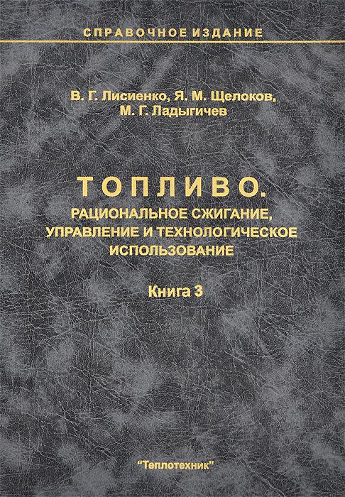 В. Г. Лисиенко, Я. М. Щелоков, М. Г. Ладыгичев Топливо. Рациональное сжигание, управление и технологическое использование. Справочное издание. В 3 книгах. Книга 3