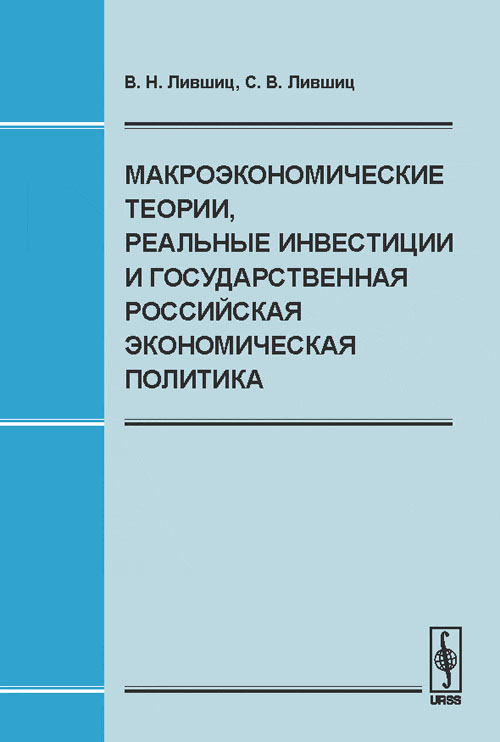 Макроэкономические теории, реальные инвестиции и государственная российская экономическая политика. В. Н. Лившиц, С. В. Лившиц