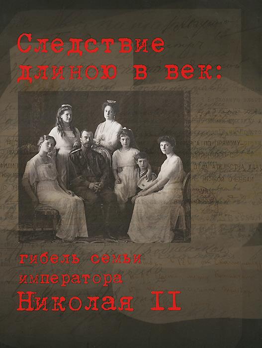 книги эксмо убийство царской семьи Следствие длиною в век. Гибель семьи императора Николая II