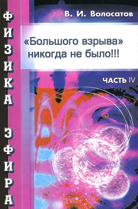 Zakazat.ru: Физика эфира. Часть 4. Большого взрыва никогда не было!!!. В. И. Волосатов