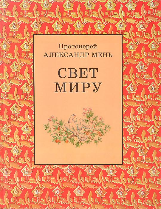 Протоиерей Александр Мень Свет Миру александр романов о любви и страдании