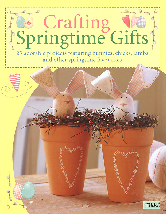 Crafting Springtime Gifts: 25 Adorable Projects Featuring Bunnies, Chicks, Lambs and Other Springtime Favourites