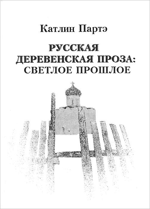 Катлин Партэ Русская деревенская проза. Светлое прошлое