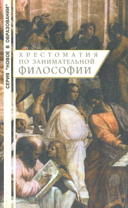 Хрестоматия по занимательной философии. Учебное пособие