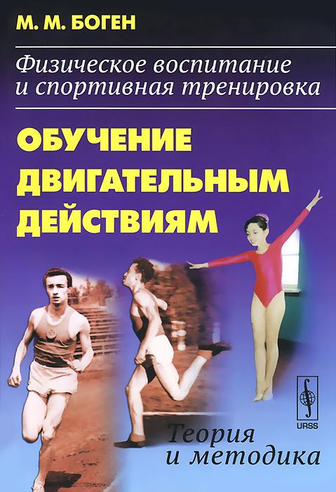 Физическое воспитание и спортивная тренировка. Обучение двигательным действиям. Теория и методика. М. М. Боген