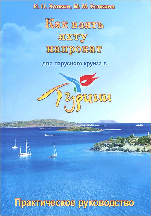 И. Н. Холкин, М. М. Холкина Как взять яхту напрокат для парусного круиза в Турции. Практическое руководство