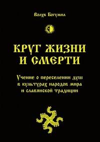 Круг жизни и смерти. Учение о переселении душ в культурах народов мира и славянской традиции. Волхв Богумил