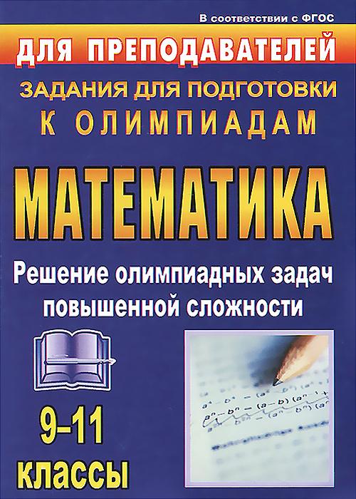 Олимпиадные задания по математике. 9-11 классы. Решение олимпиадных задач повышенной сложности