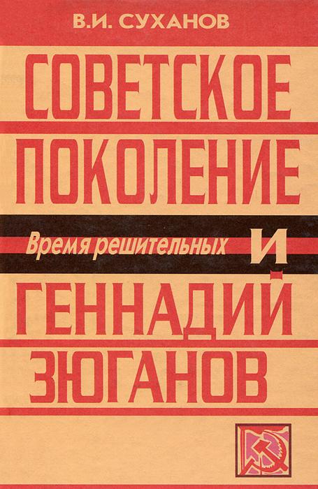 В. И. Суханов Советское поколение и Геннадий Зюганов. Время решительных