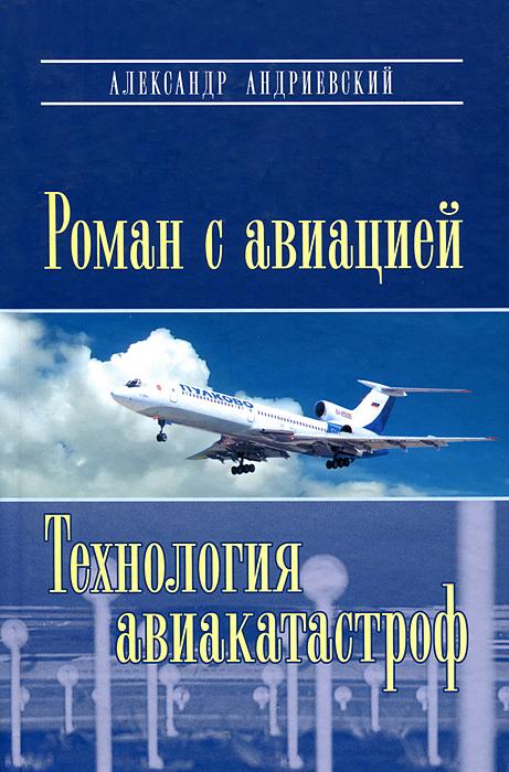 Александр Андриевский Роман с авиацией. Технология авиакатастроф