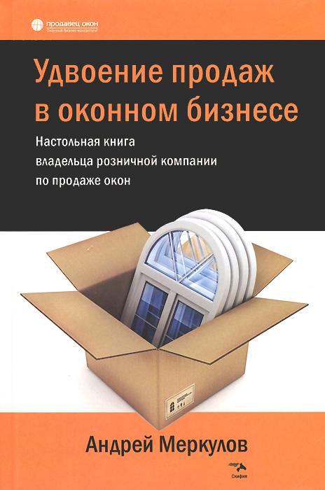 Андрей Меркулов Удвоение продаж в оконном бизнесе. Настольная книга владельца розничной компании по продаже окон