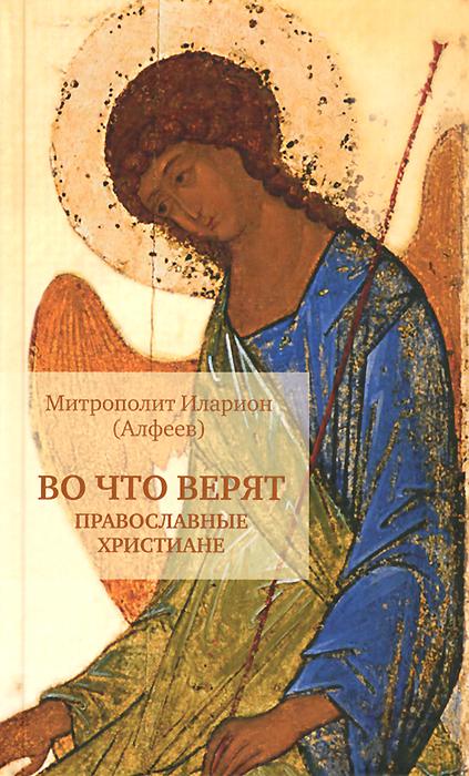 Митрополит Иларион (Алфеев) Во что верят православные христиане митрополит иларион алфеев таинство веры