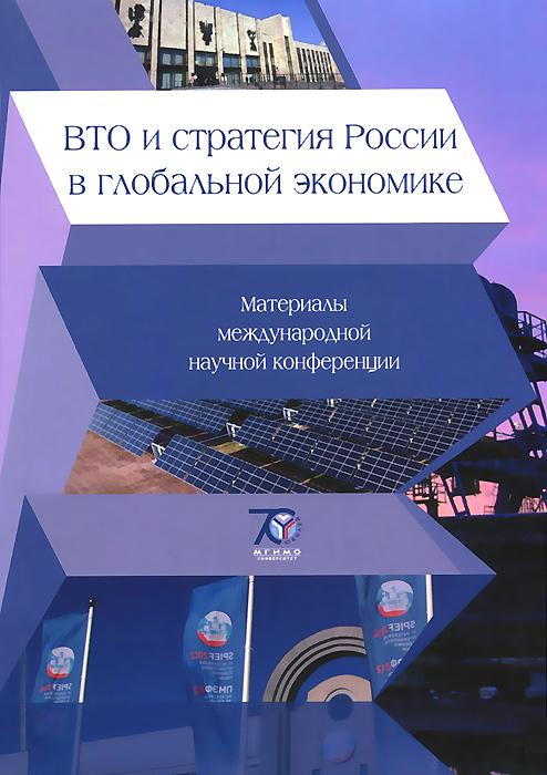 ВТО и стратегия России в глобальной экономике. Материалы международной научной конференции