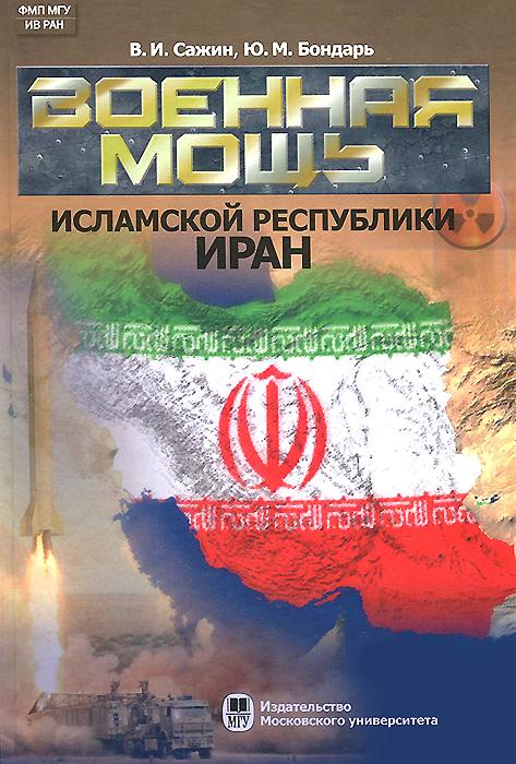 В. И. Сажин, Ю. М. Бондарь Военная мощь Исламской Республики Иран джехангир дорри мой родной иран