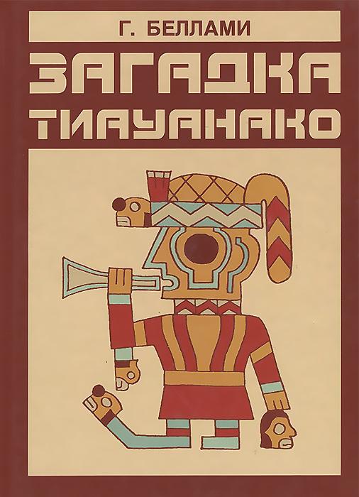 Загадка Тиауанако. Возведено до потопа. Г. Беллами