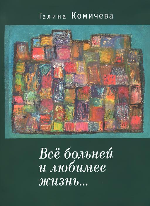 Галина Комичева Все больней и любимее жизнь... галина болтрамун пародии настихи