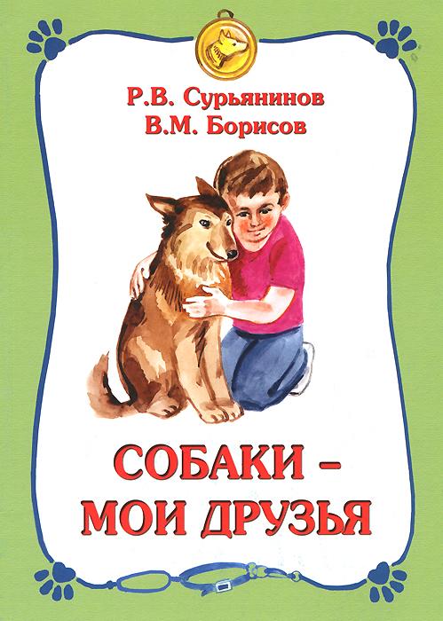 Р. В. Сурьянинов, В. М. Борисов Собаки - мои друзья в борисов самая загадочная книга