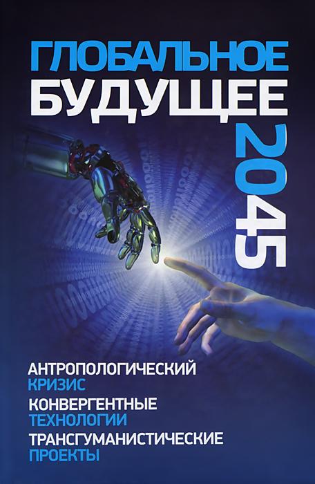 Глобальное будущее 2045. Антропологический кризис.Конвергентные технологии.Трансгуманистические проекты