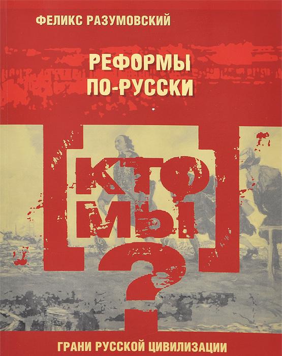 Феликс Разумовский Кто мы? Реформы по-русски