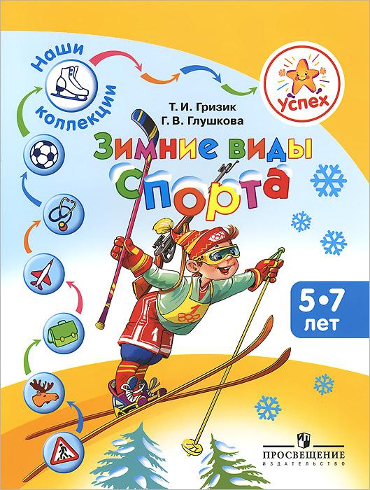 Т. И. Гризик, Г. В. Глушкова Зимние виды спорта. Пособие для детей 5-7 лет
