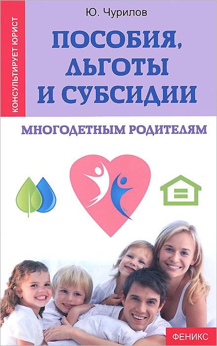 Пособия, льготы и субсидии многодетным родителям. Ю. Чурилов