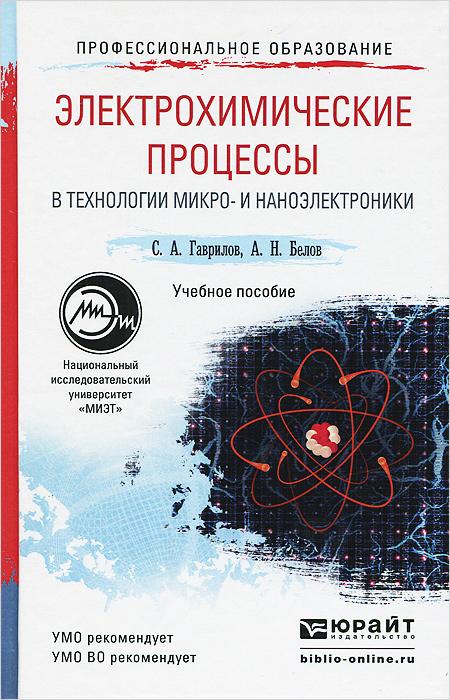 С. А. Гаврилов, А. Н. Белов Электрохимические процессы в технологии микро- и наноэлектроники. Учебное пособие