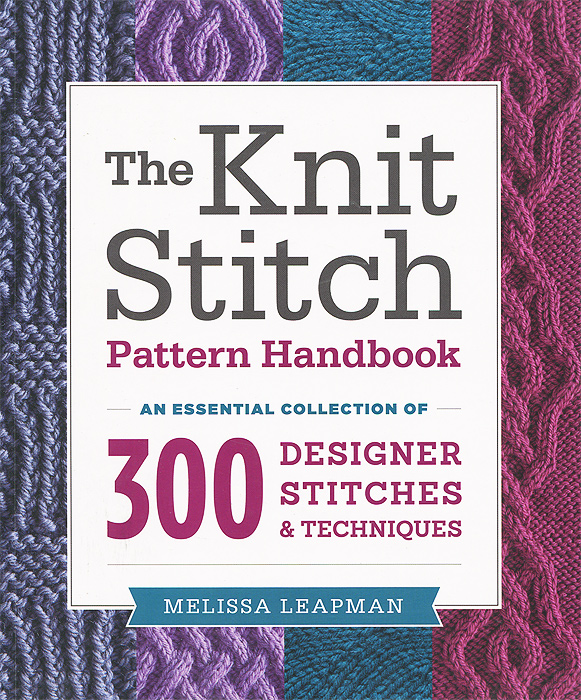The Knit Stitch Pattern Handbook: An Essential Collection of 300 Designer Stitches and Techniques a complete collection of pattern knitting needles book