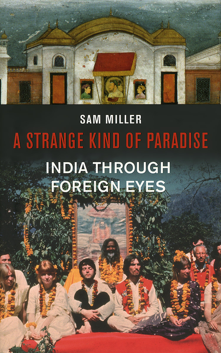 A Strange Kind of Paradise: India Throygh Foreign Eyes