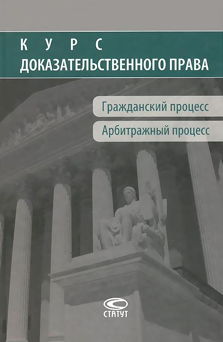 Курс доказательственного права. Гражданский процесс. Арбитражный процесс