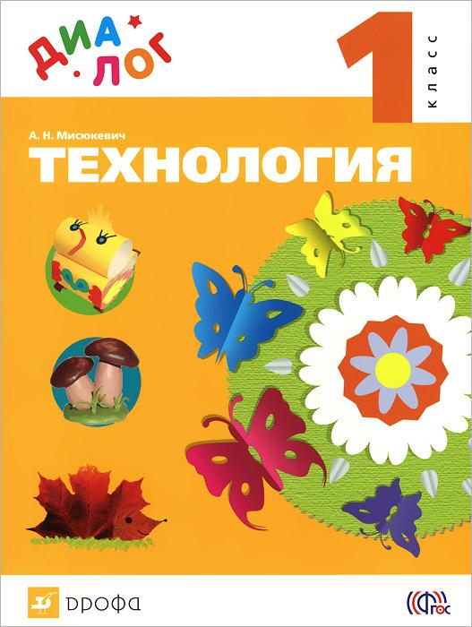 А. Н. Мисюкевич Технология. 1 класс. Учебник технология индустриальные технологии 6 класс рабочая тетрадь фгос