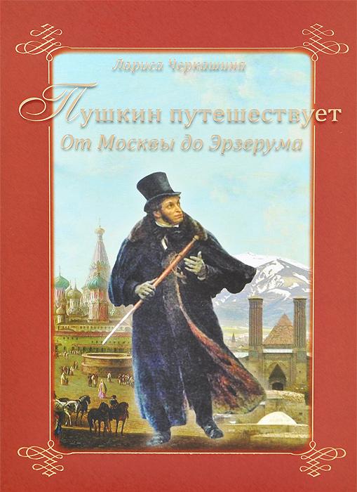 Лариса Черкашина Пушкин путешествует. От Москвы до Эрзерума между жарким и бланманже а с пушкин и его герои