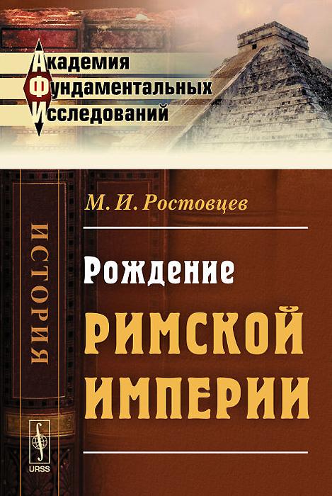 Рождение Римской империи. М. И. Ростовцев