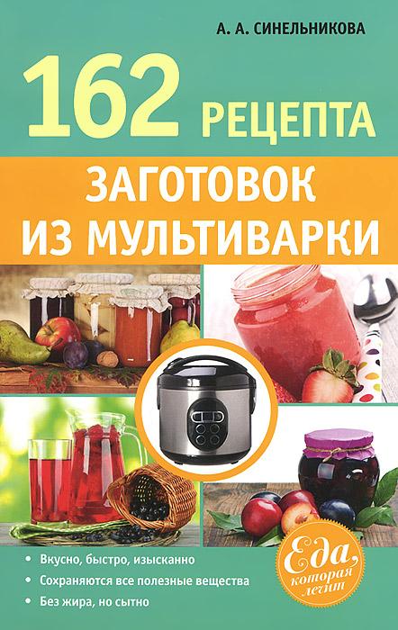 А. А. Синельникова 162 рецепта заготовок из мультиварки что можно без рецепта 2012