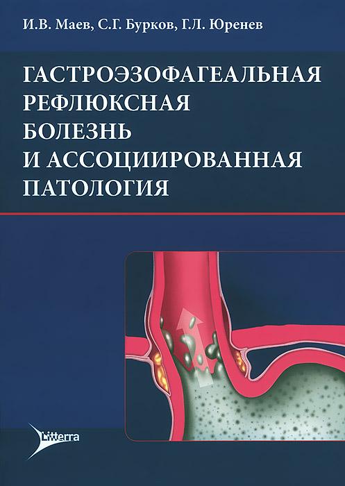 Гастроэзофагеальная рефлюксная болезнь и ассоциированная патология. И. В. Маев, С. Г. Бурков, Г. Л. Юренев