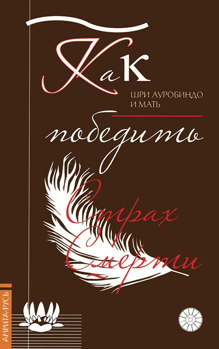 Шри Ауробиндо и Мать Как победить страх смерти ISBN: 978-5-413-01239-0